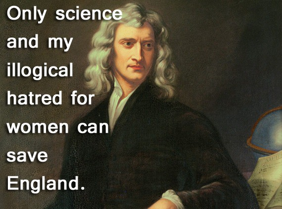 Ladies, prepare yourself for Isaac Newton, the first ...